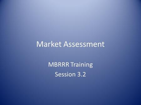 Market Assessment MBRRR Training Session 3.2. Market Assessment: Overview Objectives of market assessments CRS-recommended market assessment tools Minimum.