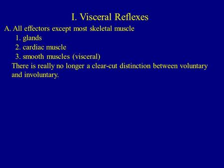 I. Visceral Reflexes A. All effectors except most skeletal muscle 1. glands 2. cardiac muscle 3. smooth muscles (visceral) There is really no longer a.