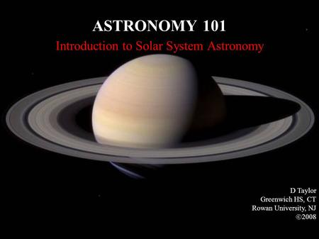 ASTRONOMY 101 Introduction to Solar System Astronomy D Taylor Greenwich HS, CT Rowan University, NJ  2008.