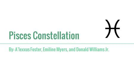 Pisces Constellation By: A'lexxus Foster, Emiline Myers, and Donald Williams Jr.