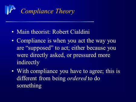 "Compliance Theory Main theorist: Robert Cialdini Compliance is when you act the way you are ""supposed"" to act; either because you were directly asked,"