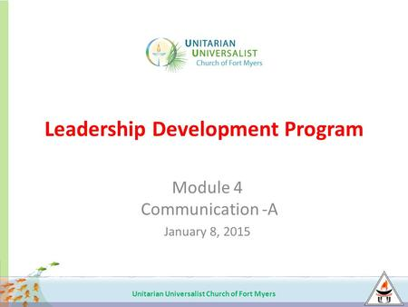 Unitarian Universalist Church of Fort Myers Leadership Development Program Module 4 Communication -A January 8, 2015.