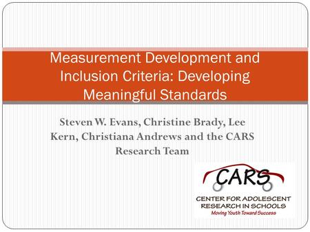 Steven W. Evans, Christine Brady, Lee Kern, Christiana Andrews and the CARS Research Team Measurement Development and Inclusion Criteria: Developing Meaningful.