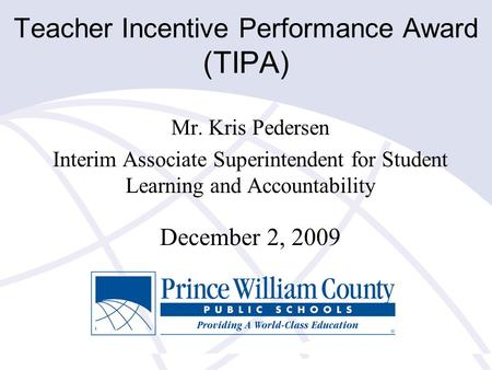 Teacher Incentive Performance Award (TIPA) Mr. Kris Pedersen Interim Associate Superintendent for Student Learning and Accountability December 2, 2009.