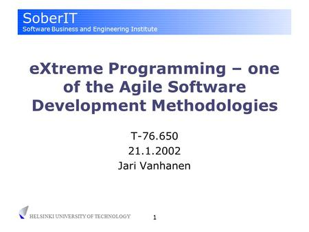 SoberIT Software Business and Engineering Institute HELSINKI UNIVERSITY OF TECHNOLOGY 1 eXtreme Programming – one of the Agile Software Development Methodologies.