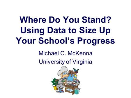Where Do You Stand? Using Data to Size Up Your School's Progress Michael C. McKenna University of Virginia.