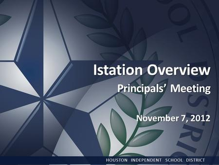 Istation Overview Principals' Meeting November 7, 2012 HOUSTON INDEPENDENT SCHOOL DISTRICT.