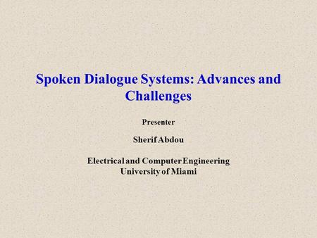 Spoken Dialogue Systems: Advances and Challenges Presenter Sherif Abdou Electrical and Computer Engineering University of Miami.