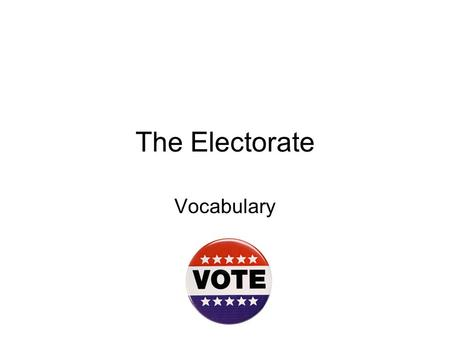 The Electorate Vocabulary. Electorate The eligible voting population in a country.
