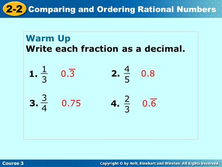 Course 3 2-2 Comparing and Ordering Rational Numbers Warm Up Write each fraction as a decimal. 1. 1313 0.3 2. 4545 3. 4. 0.8 0.75 3434 2323 0.6.