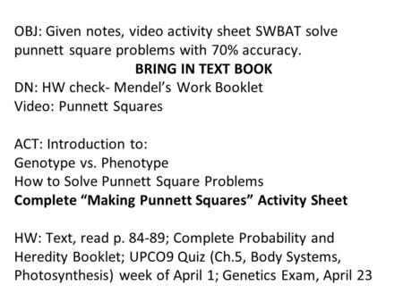 OBJ: Given notes, video activity sheet SWBAT solve punnett square problems with 70% accuracy.	 			BRING IN TEXT BOOK DN: HW check- Mendel's Work Booklet.