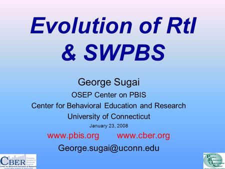 Evolution of RtI & SWPBS George Sugai OSEP Center on PBIS Center for Behavioral Education and Research University of Connecticut January 23, 2008 www.pbis.org.