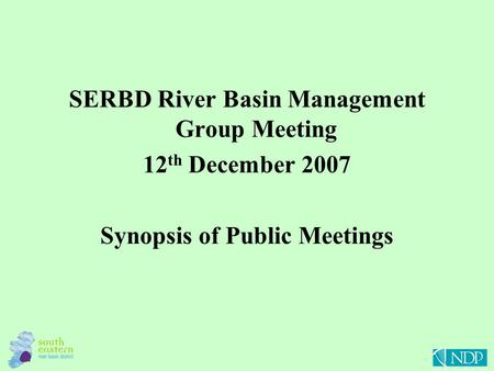 SERBD River Basin Management Group Meeting 12 th December 2007 Synopsis of Public Meetings.