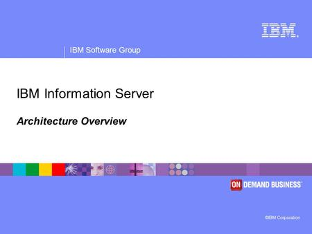 ® IBM Software Group ©IBM Corporation IBM Information Server Architecture Overview.