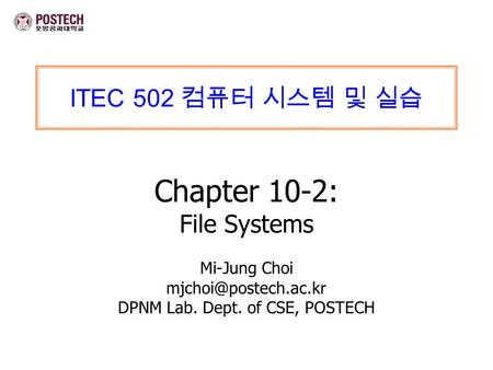 ITEC 502 컴퓨터 시스템 및 실습 Chapter 10-2: File Systems Mi-Jung Choi DPNM Lab. Dept. of CSE, POSTECH.