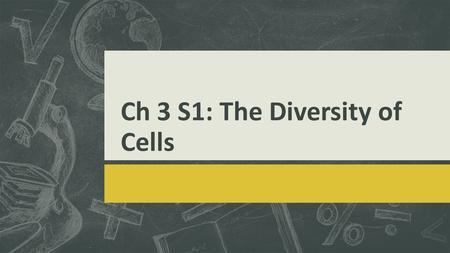 Ch 3 S1: The Diversity of Cells. What is a cell?  A cell is the smallest unit that can perform all the processes necessary for life.