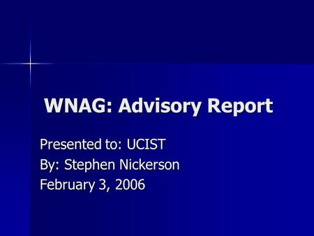 WNAG: Advisory Report Presented to: UCIST By: Stephen Nickerson February 3, 2006.