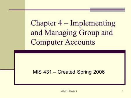 MIS 431 - Chapter 41 Chapter 4 – Implementing and Managing Group and Computer Accounts MIS 431 – Created Spring 2006.