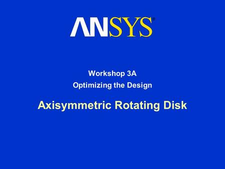 Axisymmetric Rotating Disk Workshop 3A Optimizing the Design.