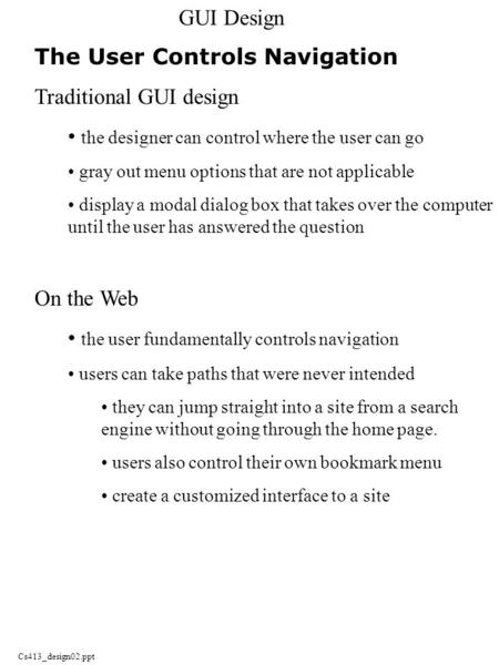 Cs413_design02.ppt GUI Design The User Controls Navigation Traditional GUI design the designer can control where the user can go gray out menu options.