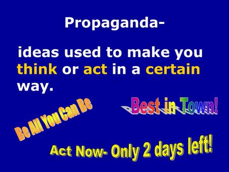 Propaganda- ideas used to make you think or act in a certain way.