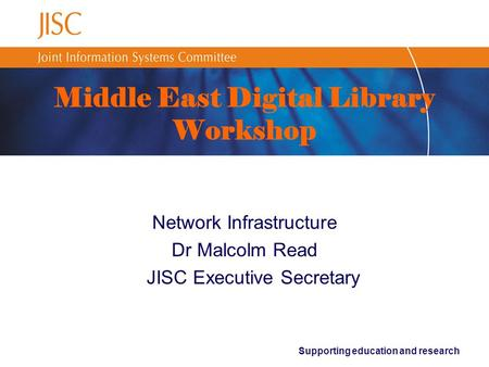 Supporting education and research Middle East Digital Library Workshop Network Infrastructure Dr Malcolm Read JISC Executive Secretary.