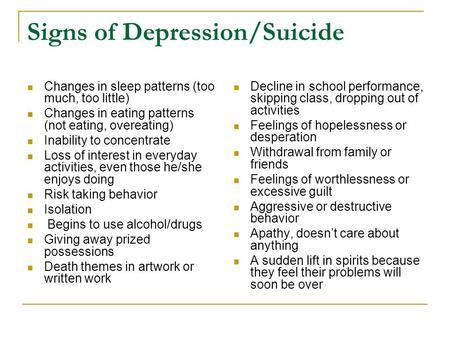 Signs of Depression/Suicide Changes in sleep patterns (too much, too little) Changes in eating patterns (not eating, overeating) Inability to concentrate.