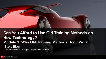 © 2012 Autodesk Can You Afford to Use Old Training Methods on New Technology? Module 1: Why Old Training Methods Don't Work Steve Biver Civil Product Line.
