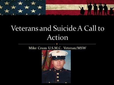 Mike Crum U.S.M.C. Veteran/MSW. We will be discussing difficult topics, feel free to leave the room at anytime Notice the use of language Died by Suicide/NO.