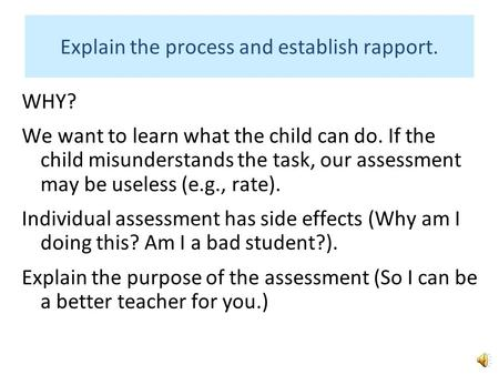 Explain the process and establish rapport. WHY? We want to learn what the child can do. If the child misunderstands the task, our assessment may be useless.