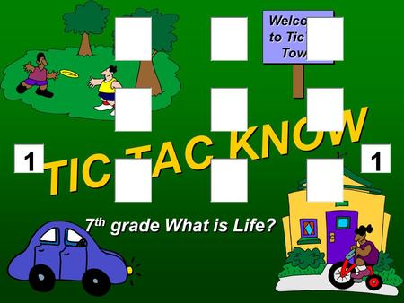TIC TAC KNOW 7 th grade What is Life? Welcome to TicTac Town.