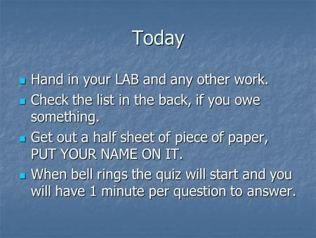 Today Hand in your LAB and any other work. Hand in your LAB and any other work. Check the list in the back, if you owe something. Check the list in the.