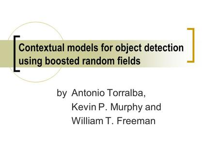 Contextual models for object detection using boosted random fields by Antonio Torralba, Kevin P. Murphy and William T. Freeman.