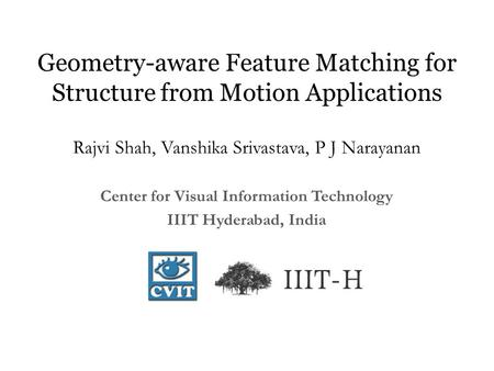Geometry-aware Feature Matching for Structure from Motion Applications Rajvi Shah, Vanshika Srivastava, P J Narayanan Center for Visual Information Technology.