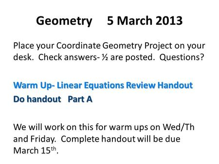 Geometry 5 March 2013 Place your Coordinate Geometry Project on your desk. Check answers- ½ are posted. Questions? Warm Up- Linear Equations Review Handout.
