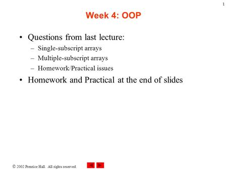  2002 Prentice Hall. All rights reserved. 1 Week 4: OOP Questions from last lecture: –Single-subscript arrays –Multiple-subscript arrays –Homework/Practical.