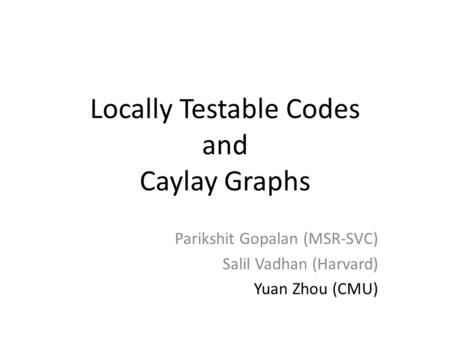 Locally Testable Codes and Caylay Graphs Parikshit Gopalan (MSR-SVC) Salil Vadhan (Harvard) Yuan Zhou (CMU)