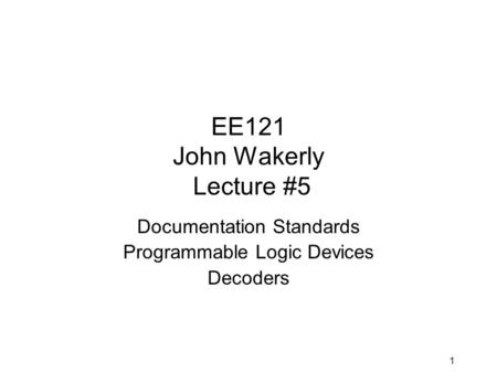 1 EE121 John Wakerly Lecture #5 Documentation Standards Programmable Logic Devices Decoders.