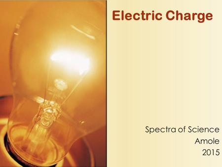 Electric Charge Spectra of Science Amole 2015 All matter is made of atoms Atoms contain: ◦ Protons- Positive ◦ Electrons- Negative ◦ Neutrons- Neutral/