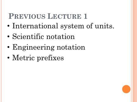 P REVIOUS L ECTURE 1 International system of units. Scientific notation Engineering notation Metric prefixes.