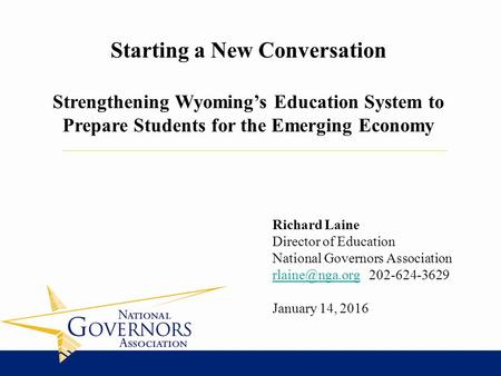 Richard Laine Director of Education National Governors Association 202-624-3629 January 14, 2016 Starting a New Conversation.