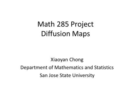 Math 285 Project Diffusion Maps Xiaoyan Chong Department of Mathematics and Statistics San Jose State University.