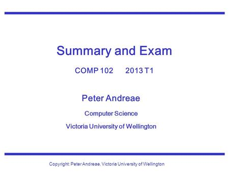 Peter Andreae Computer Science Victoria University of Wellington Copyright: Peter Andreae, Victoria University of Wellington Summary and Exam COMP 102.
