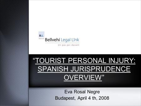 """TOURIST PERSONAL INJURY: SPANISH JURISPRUDENCE OVERVIEW"" Eva Rosal Negre Budapest, April 4 th, 2008."