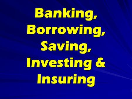 Banking, Borrowing, Saving, Investing & Insuring.