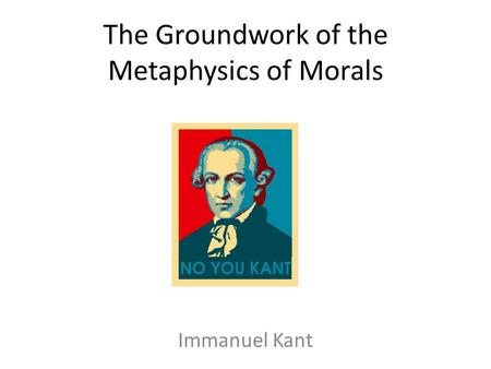 The Groundwork of the Metaphysics of Morals Immanuel Kant.