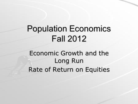 Population Economics Fall 2012 Economic Growth and the Long Run Rate of Return on Equities.