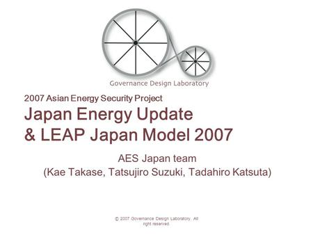 © 2007 Governance Design Laboratory. All right reserved. 2007 Asian Energy Security Project Japan Energy Update & LEAP Japan Model 2007 AES Japan team.