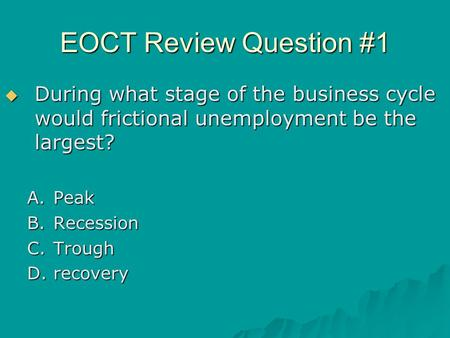 EOCT Review Question #1  During what stage of the business cycle would frictional unemployment be the largest? A.Peak B.Recession C.Trough D.recovery.