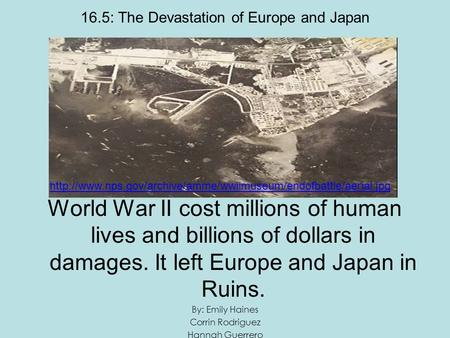 16.5: The Devastation of Europe and Japan World War II cost millions of human lives and billions of dollars in damages. It left Europe and Japan in Ruins.
